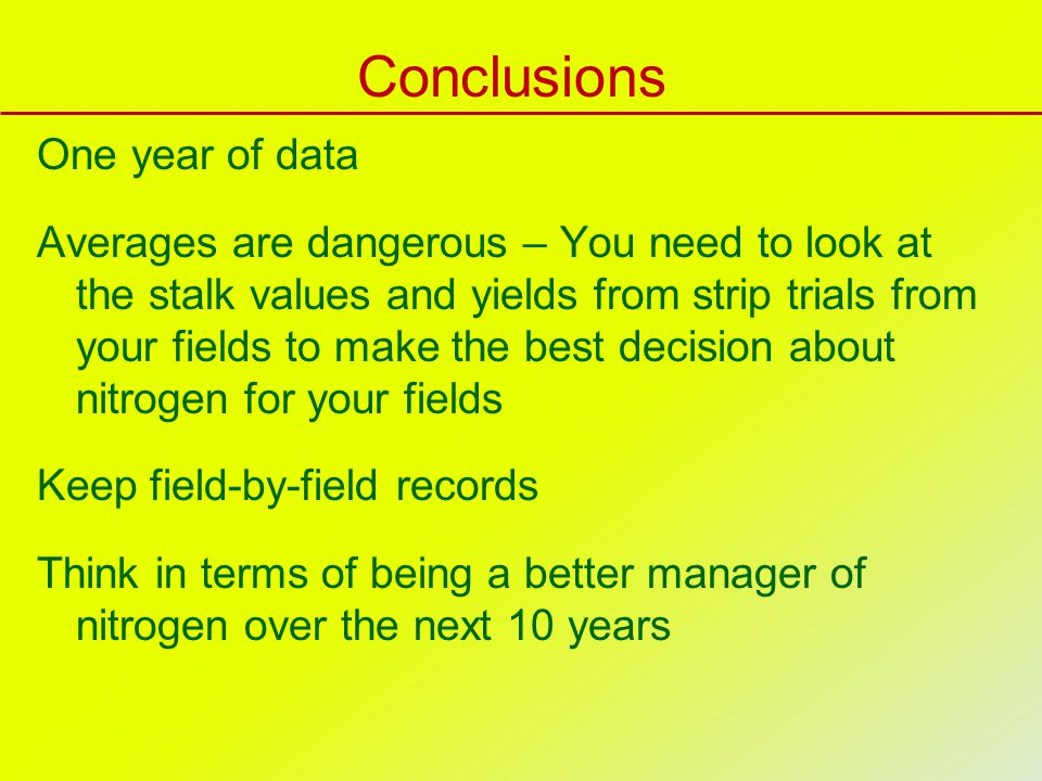 Conclusions One year of data Averages are dangerous – You need to look at the stalk values and yields from strip trials from your fields to make the b