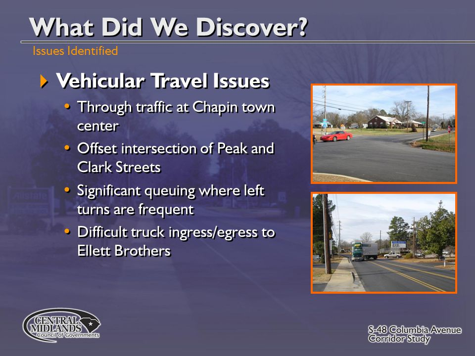  Vehicular Travel Issues Through traffic at Chapin town center Offset intersection of Peak and Clark Streets Significant queuing where left turns are frequent Difficult truck ingress/egress to Ellett Brothers  Vehicular Travel Issues Through traffic at Chapin town center Offset intersection of Peak and Clark Streets Significant queuing where left turns are frequent Difficult truck ingress/egress to Ellett Brothers What Did We Discover.