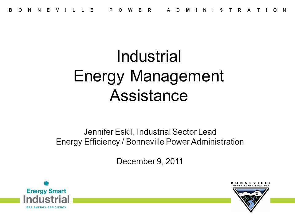 B O N N E V I L L E P O W E R A D M I N I S T R A T I O N Industrial Energy Management Assistance Jennifer Eskil, Industrial Sector Lead Energy Efficiency / Bonneville Power Administration December 9, 2011