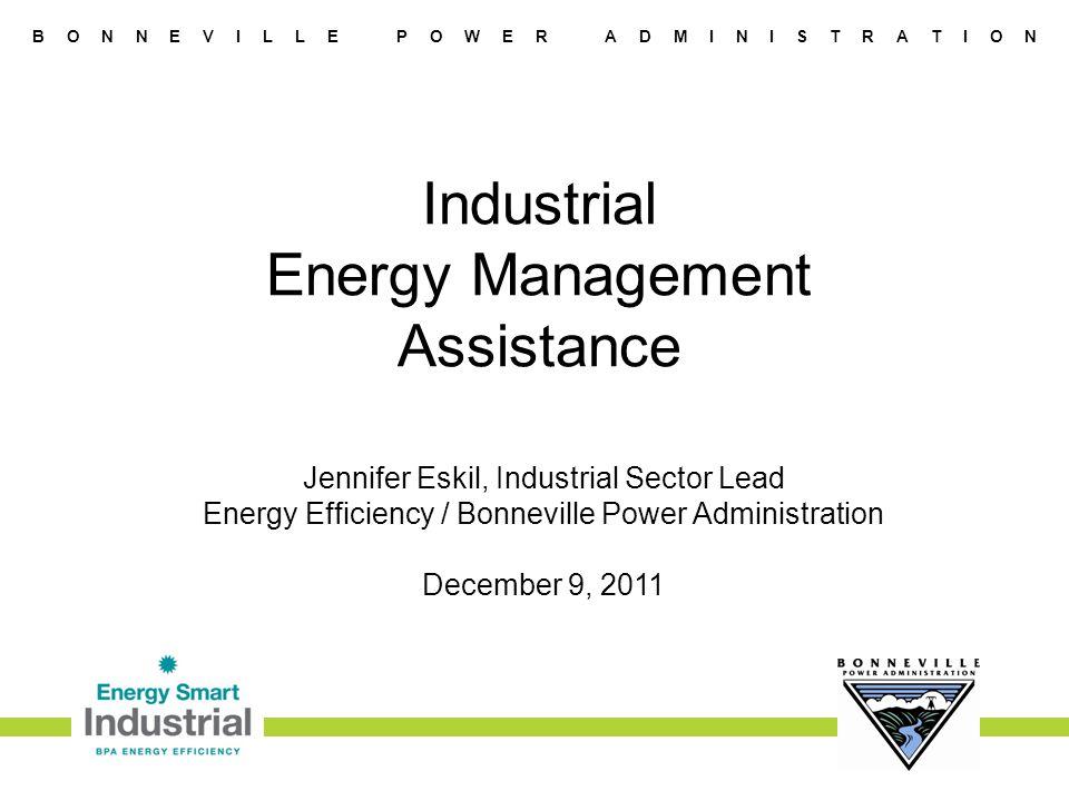 B O N N E V I L L E P O W E R A D M I N I S T R A T I O N Industrial Energy Management Assistance Jennifer Eskil, Industrial Sector Lead Energy Efficiency / Bonneville Power Administration December 9, 2011