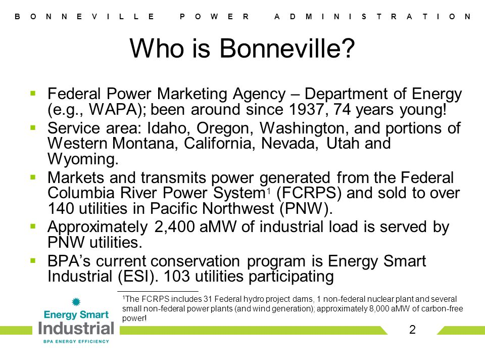 B O N N E V I L L E P O W E R A D M I N I S T R A T I O N  Federal Power Marketing Agency – Department of Energy (e.g., WAPA); been around since 1937, 74 years young.