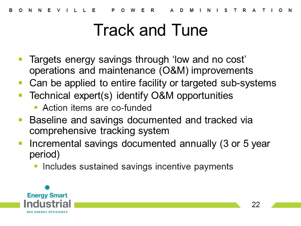 B O N N E V I L L E P O W E R A D M I N I S T R A T I O N  Targets energy savings through 'low and no cost' operations and maintenance (O&M) improvements  Can be applied to entire facility or targeted sub-systems  Technical expert(s) identify O&M opportunities  Action items are co-funded  Baseline and savings documented and tracked via comprehensive tracking system  Incremental savings documented annually (3 or 5 year period)  Includes sustained savings incentive payments 22 Track and Tune