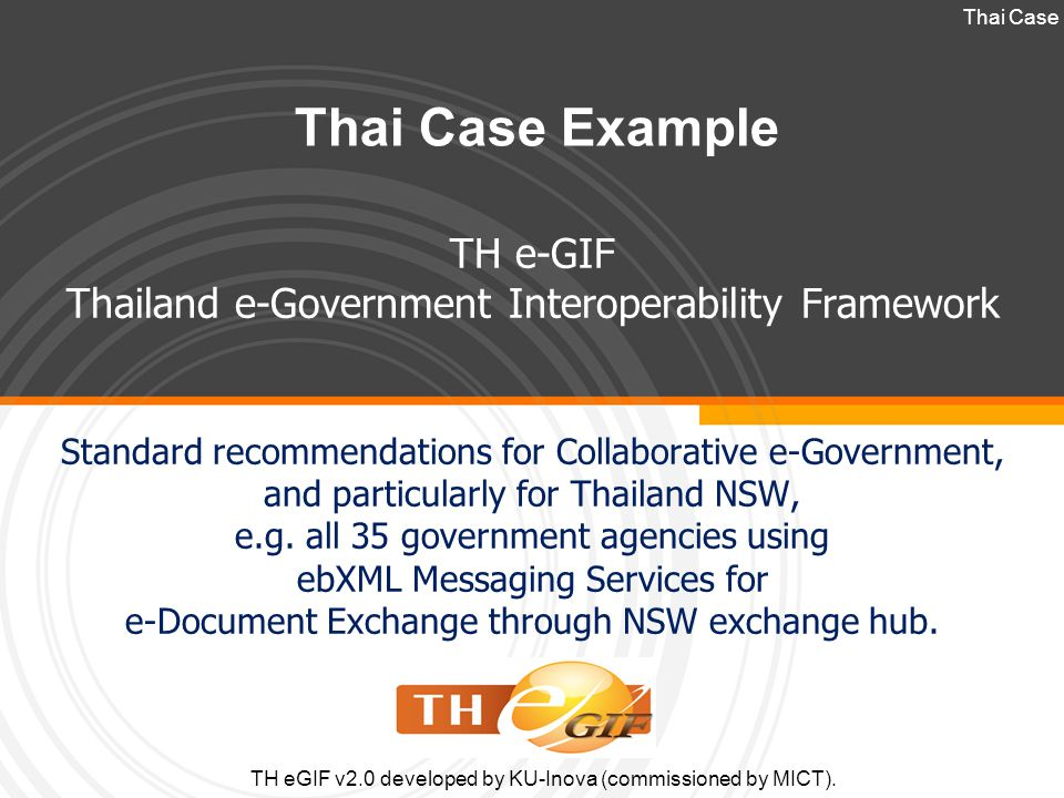 Thai Case Example TH e-GIF Thailand e-Government Interoperability Framework Standard recommendations for Collaborative e-Government, and particularly for Thailand NSW, e.g.