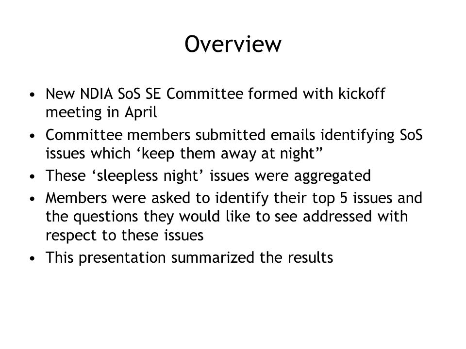 Overview New NDIA SoS SE Committee formed with kickoff meeting in April Committee members submitted emails identifying SoS issues which 'keep them away at night These 'sleepless night' issues were aggregated Members were asked to identify their top 5 issues and the questions they would like to see addressed with respect to these issues This presentation summarized the results
