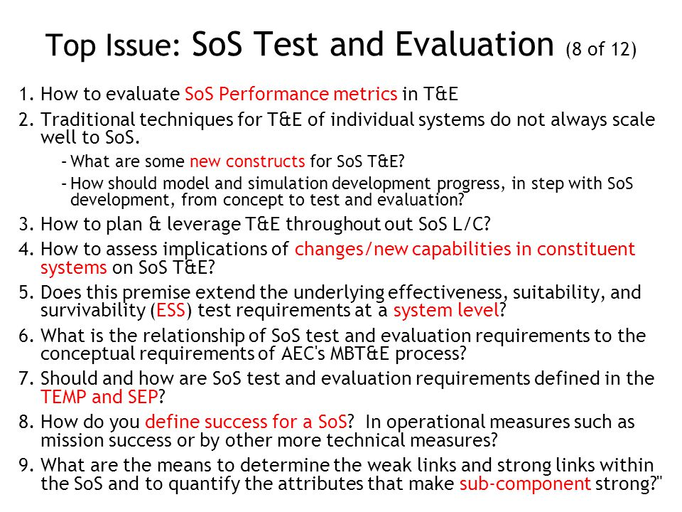 Top Issue: SoS Test and Evaluation (8 of 12) 1.How to evaluate SoS Performance metrics in T&E 2.Traditional techniques for T&E of individual systems do not always scale well to SoS.