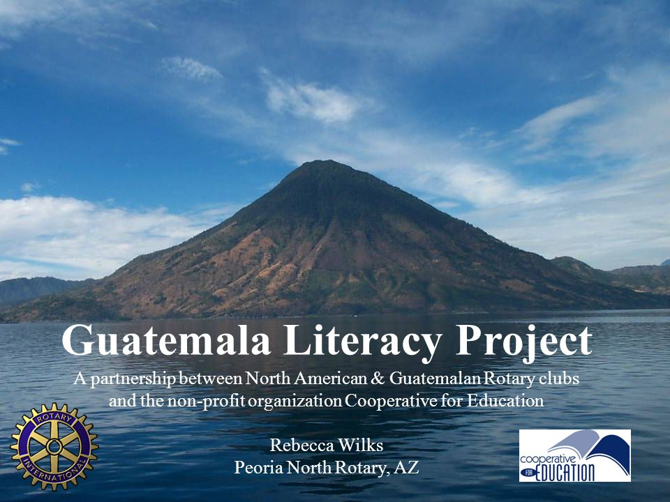 1 Guatemala Literacy Project A partnership between North American & Guatemalan Rotary clubs and the non-profit organization Cooperative for Education Rebecca Wilks Peoria North Rotary, AZ