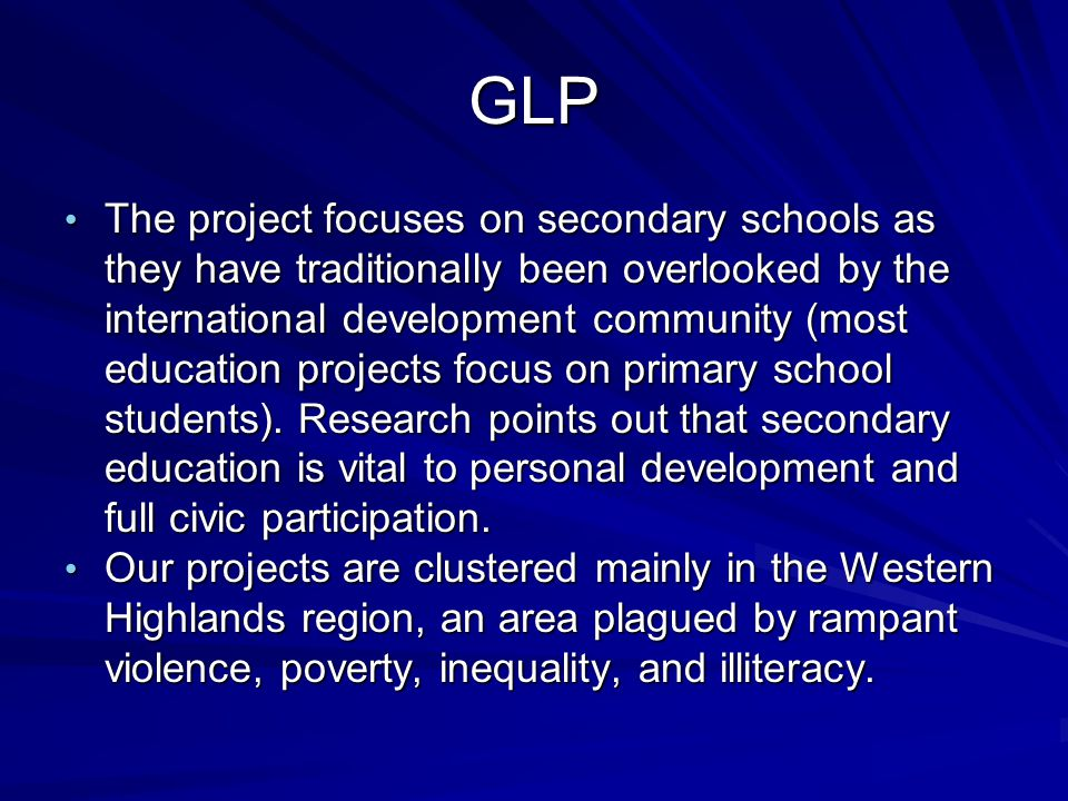 GLP The project focuses on secondary schools as they have traditionally been overlooked by the international development community (most education pro