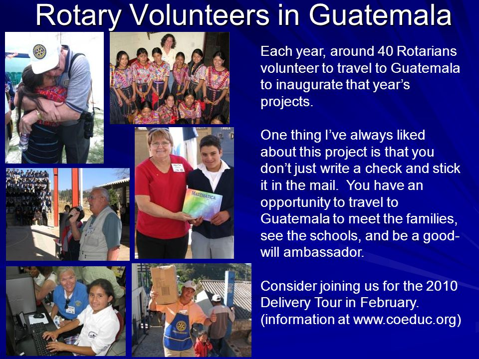 Rotary Volunteers in Guatemala Each year, around 40 Rotarians volunteer to travel to Guatemala to inaugurate that year's projects.