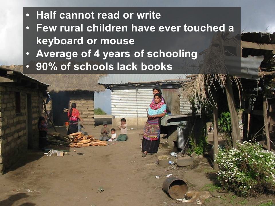 Half cannot read or write Few rural children have ever touched a keyboard or mouse Average of 4 years of schooling 90% of schools lack books