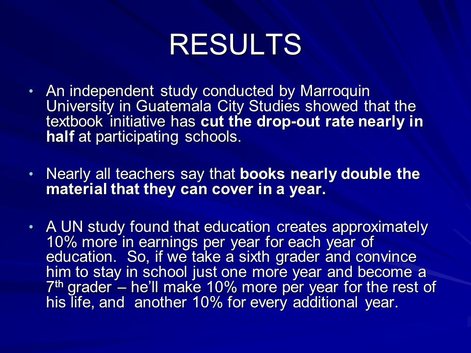 RESULTS An independent study conducted by Marroquin University in Guatemala City Studies showed that the textbook initiative has cut the drop-out rate