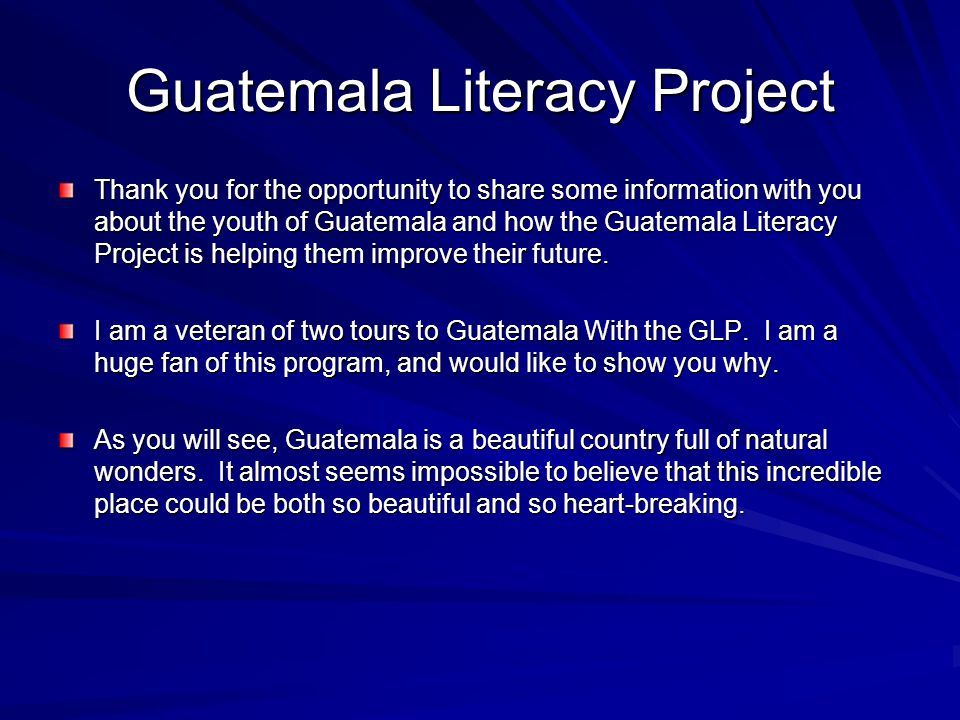 Guatemala Literacy Project Thank you for the opportunity to share some information with you about the youth of Guatemala and how the Guatemala Literacy Project is helping them improve their future.