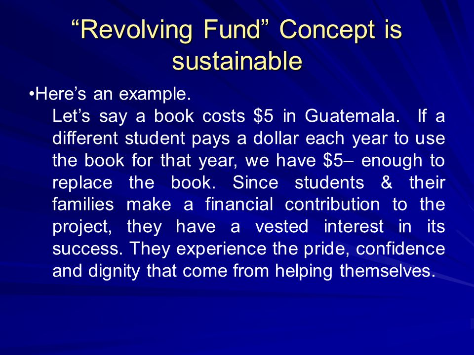 """Revolving Fund"" Concept is sustainable Here's an example. Let's say a book costs $5 in Guatemala. If a different student pays a dollar each year to u"