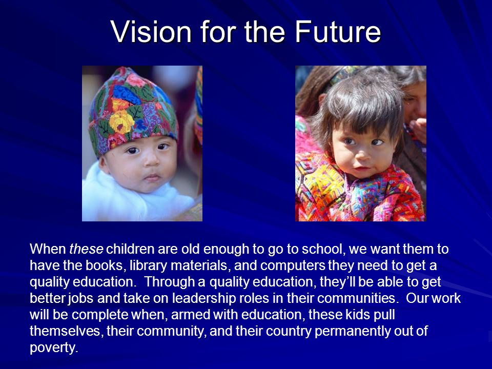 Vision for the Future When these children are old enough to go to school, we want them to have the books, library materials, and computers they need to get a quality education.