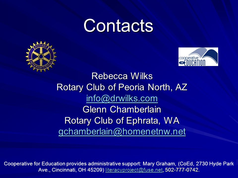 Contacts Rebecca Wilks Rotary Club of Peoria North, AZ info@drwilks.com Glenn Chamberlain Rotary Club of Ephrata, WA gchamberlain@homenetnw.net literacyproject@fuse.netliteracyproject@fuse.net, 502-777-0742.