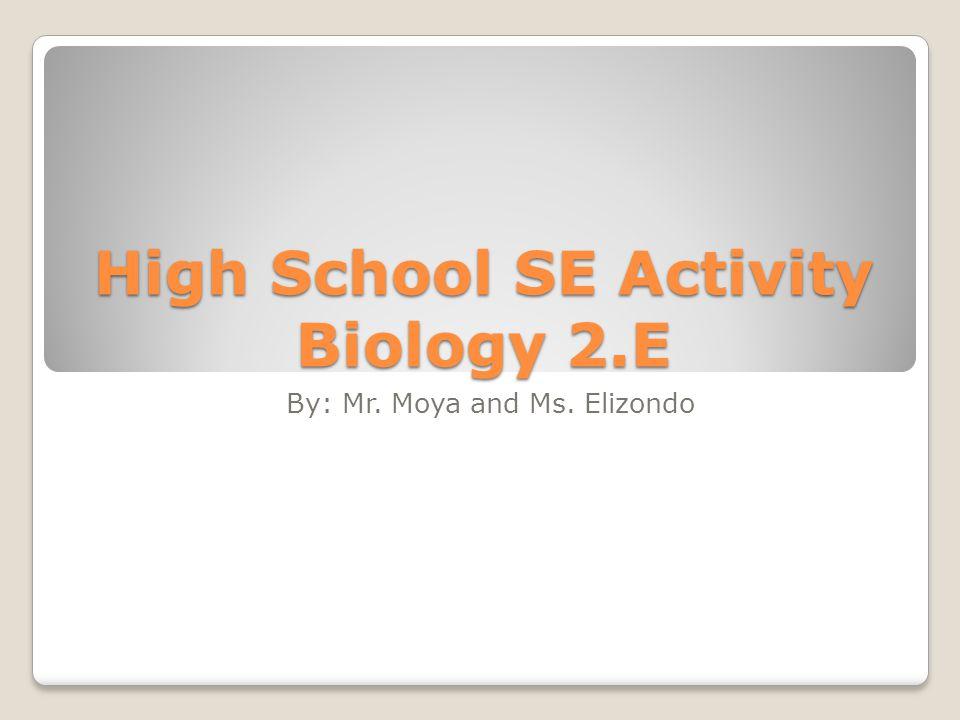 High School SE Activity Biology 2.E By: Mr. Moya and Ms. Elizondo