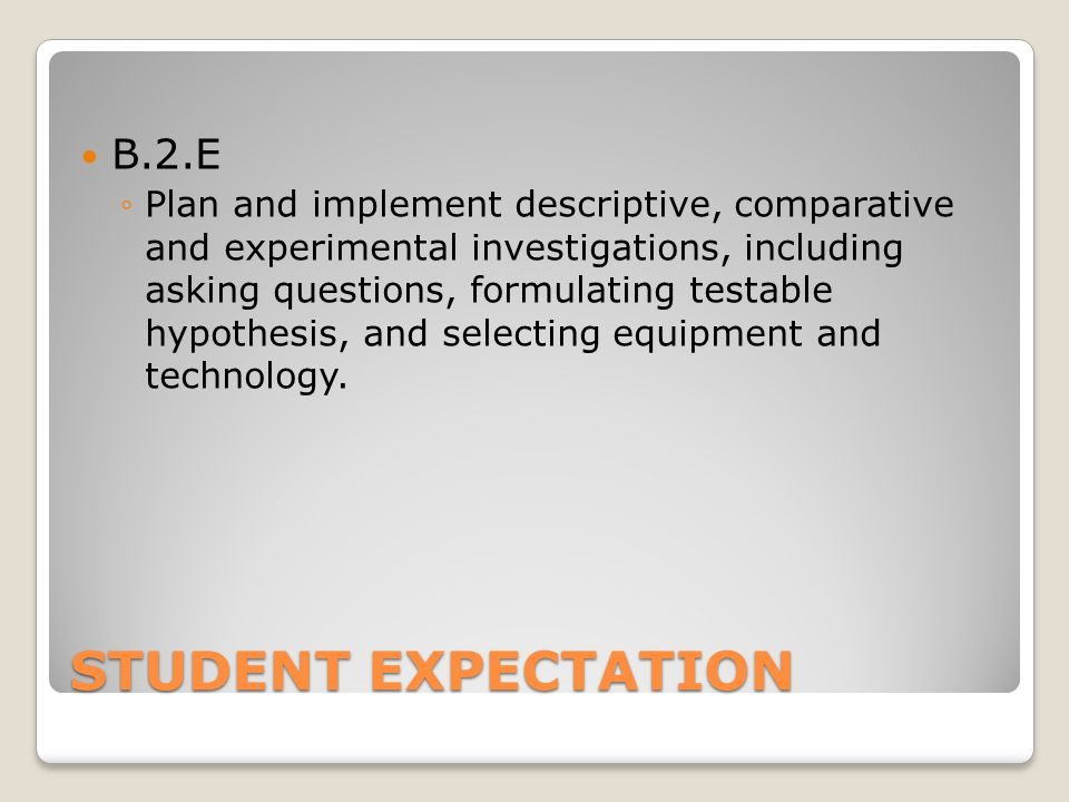 STUDENT EXPECTATION B.2.E ◦Plan and implement descriptive, comparative and experimental investigations, including asking questions, formulating testable hypothesis, and selecting equipment and technology.
