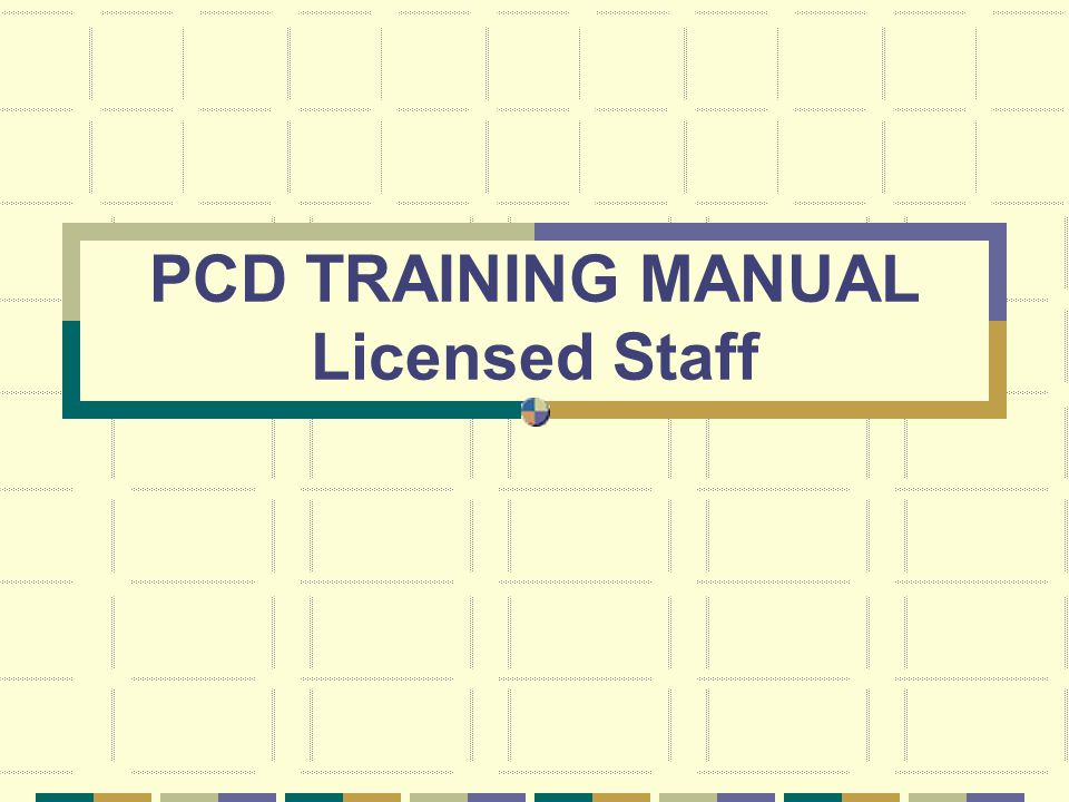 PCD TRAINING MANUAL Licensed Staff
