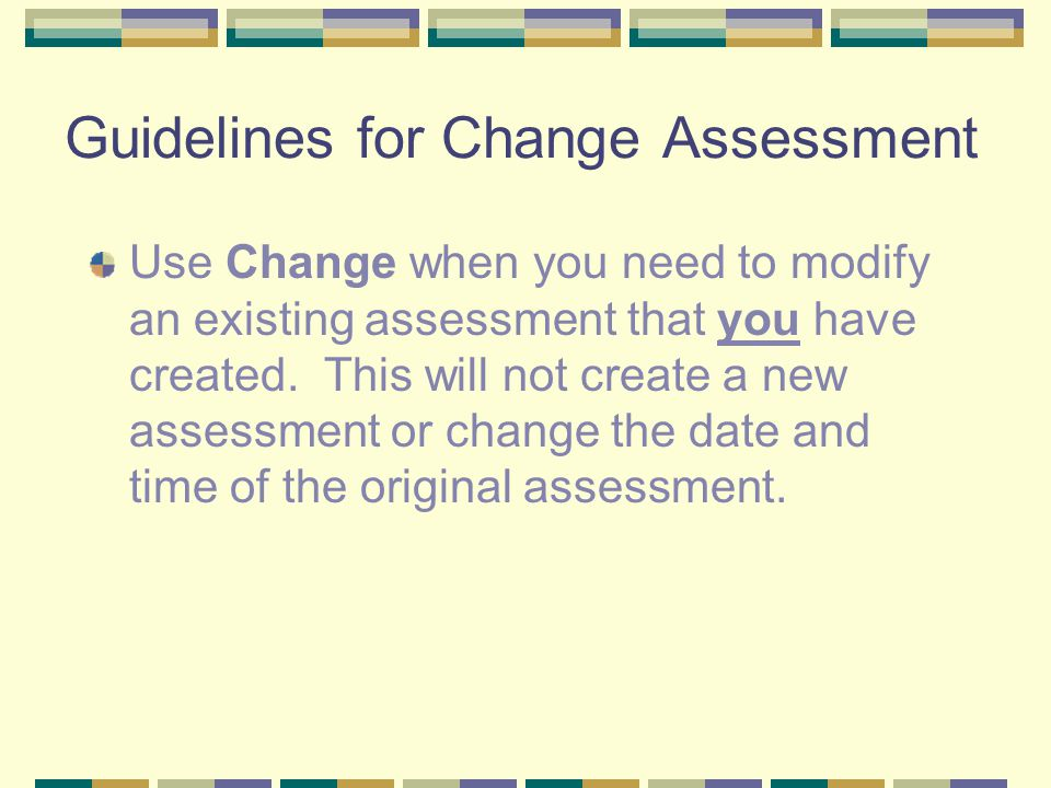 Guidelines for Change Assessment Use Change when you need to modify an existing assessment that you have created. This will not create a new assessmen