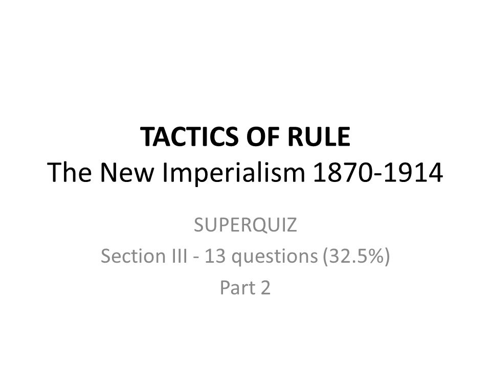 TACTICS OF RULE The New Imperialism 1870-1914 SUPERQUIZ Section III - 13 questions (32.5%) Part 2