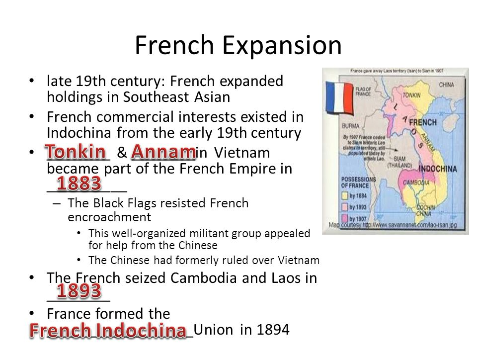 French Expansion late 19th century: French expanded holdings in Southeast Asian French commercial interests existed in Indochina from the early 19th c
