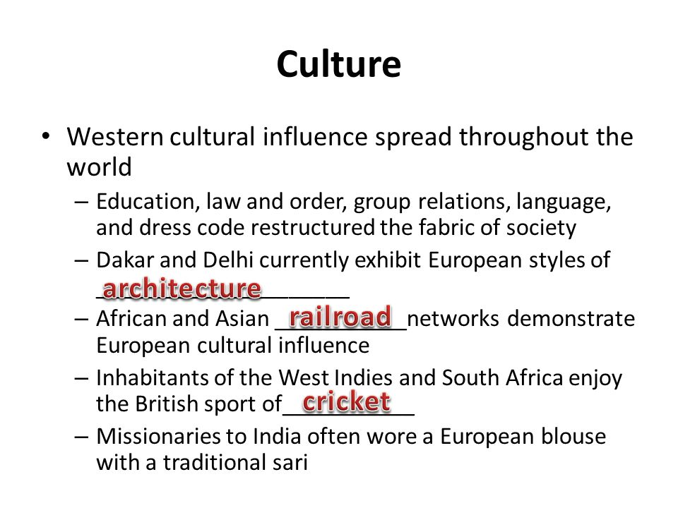Culture Western cultural influence spread throughout the world – Education, law and order, group relations, language, and dress code restructured the