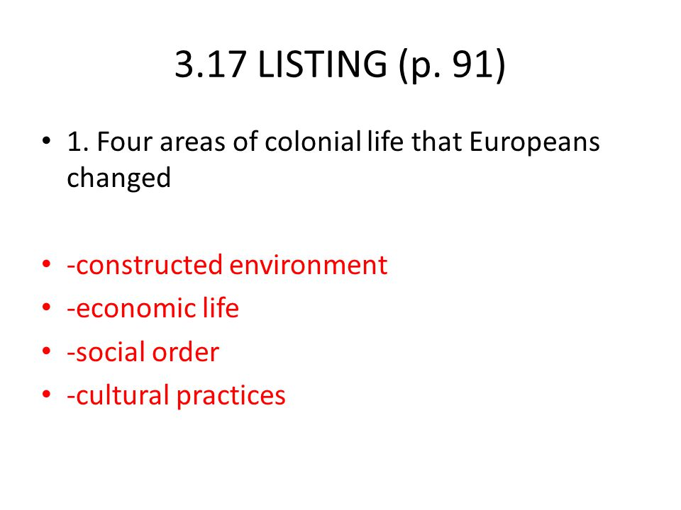 3.17 LISTING (p. 91) 1. Four areas of colonial life that Europeans changed -constructed environment -economic life -social order -cultural practices