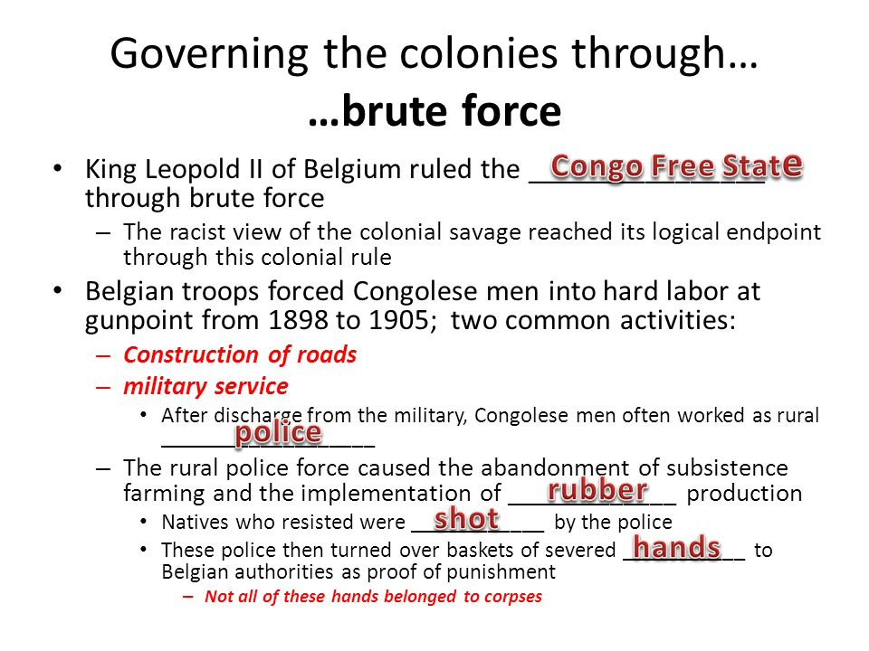 Governing the colonies through… …brute force King Leopold II of Belgium ruled the ________________ through brute force – The racist view of the coloni