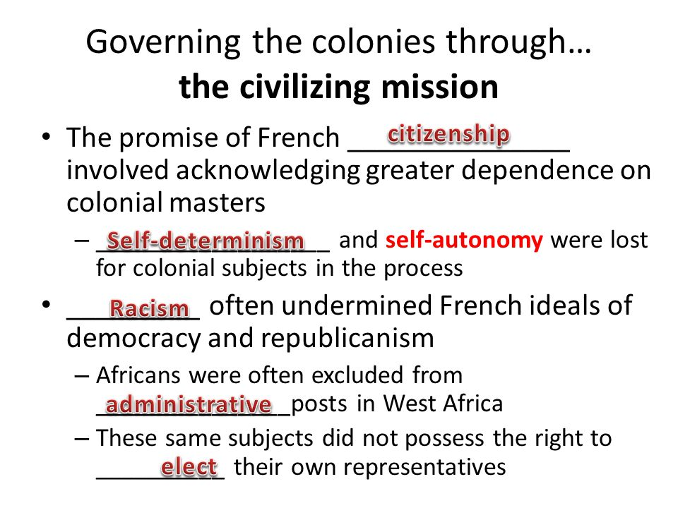 Governing the colonies through… the civilizing mission The promise of French _______________ involved acknowledging greater dependence on colonial mas