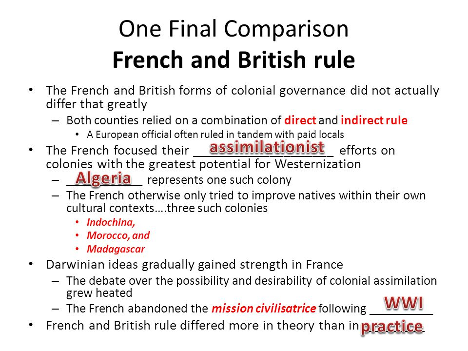One Final Comparison French and British rule The French and British forms of colonial governance did not actually differ that greatly – Both counties