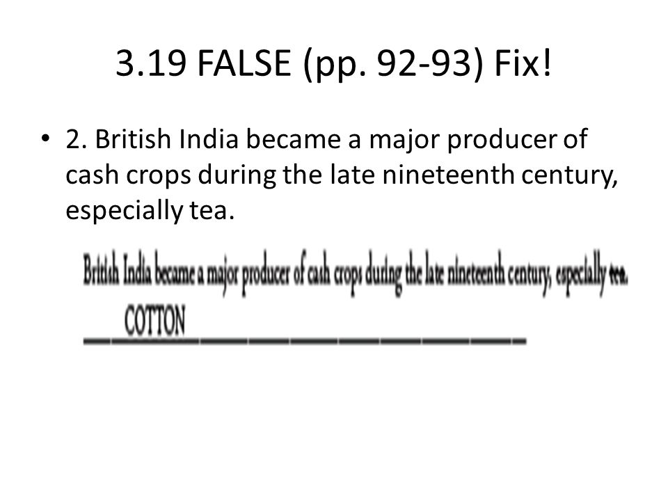 3.19 FALSE (pp. 92-93) Fix! 2. British India became a major producer of cash crops during the late nineteenth century, especially tea.