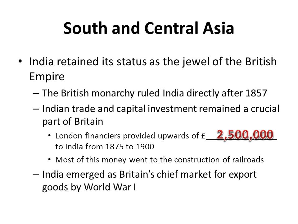 South and Central Asia India retained its status as the jewel of the British Empire – The British monarchy ruled India directly after 1857 – Indian tr