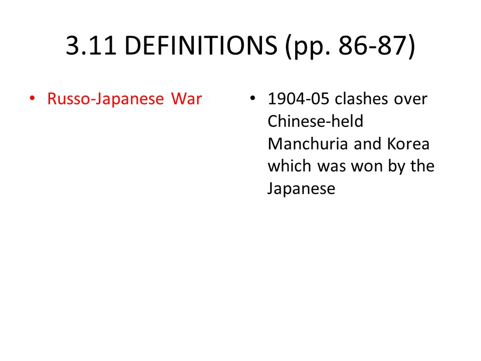 3.11 DEFINITIONS (pp. 86-87) Russo-Japanese War 1904-05 clashes over Chinese-held Manchuria and Korea which was won by the Japanese