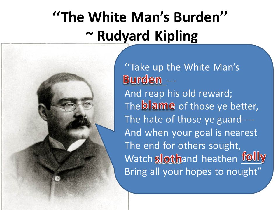 ''The White Man's Burden'' ~ Rudyard Kipling ''Take up the White Man's ________--- And reap his old reward; The ______ of those ye better, The hate of