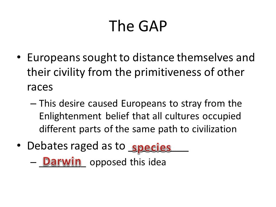 The GAP Europeans sought to distance themselves and their civility from the primitiveness of other races – This desire caused Europeans to stray from