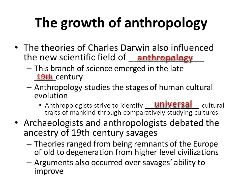 The growth of anthropology The theories of Charles Darwin also influenced the new scientific field of _______________ – This branch of science emerged