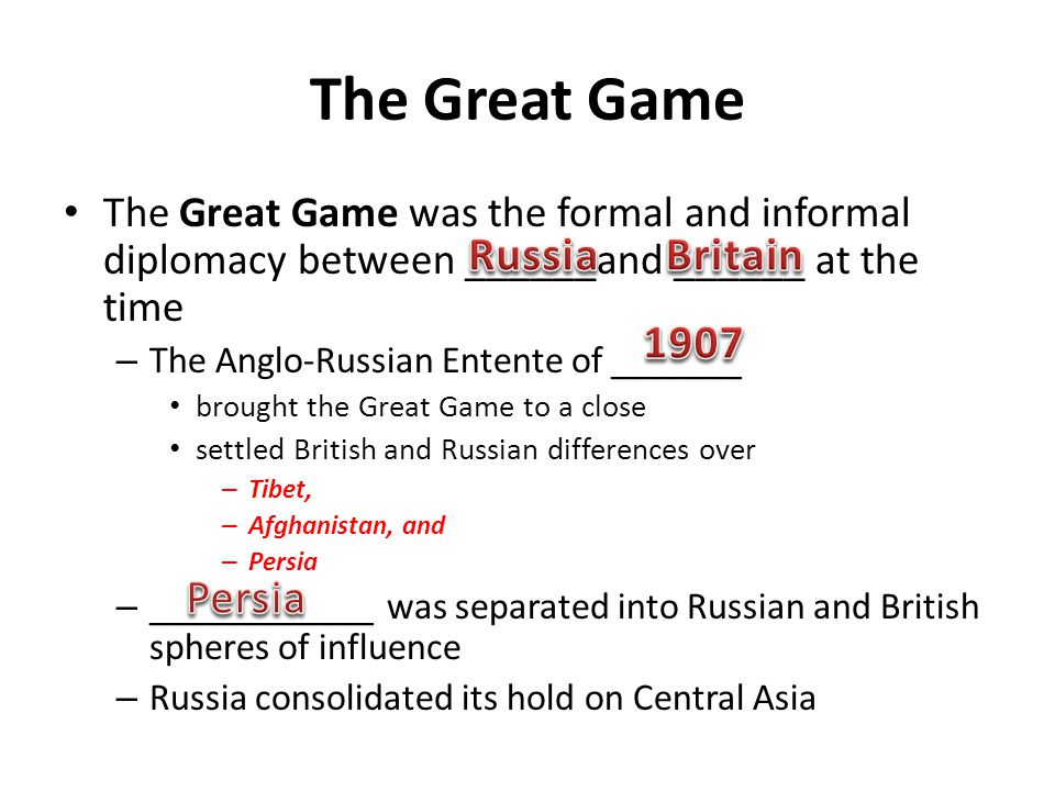 The Great Game was the formal and informal diplomacy between ______and ______ at the time – The Anglo-Russian Entente of _______ brought the Great Gam