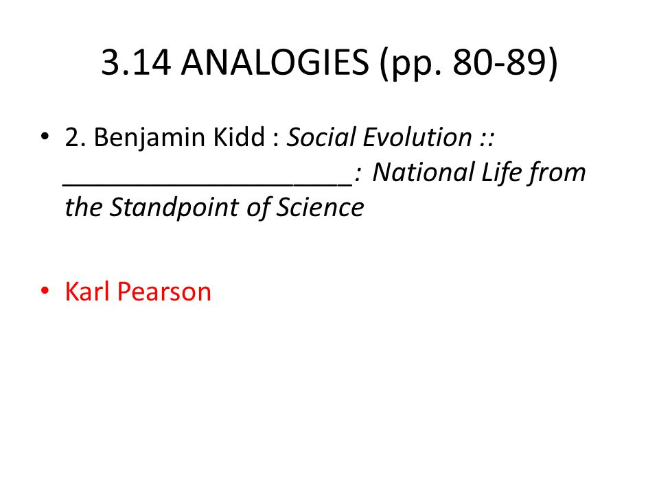 3.14 ANALOGIES (pp. 80-89) 2. Benjamin Kidd : Social Evolution :: ____________________: National Life from the Standpoint of Science Karl Pearson