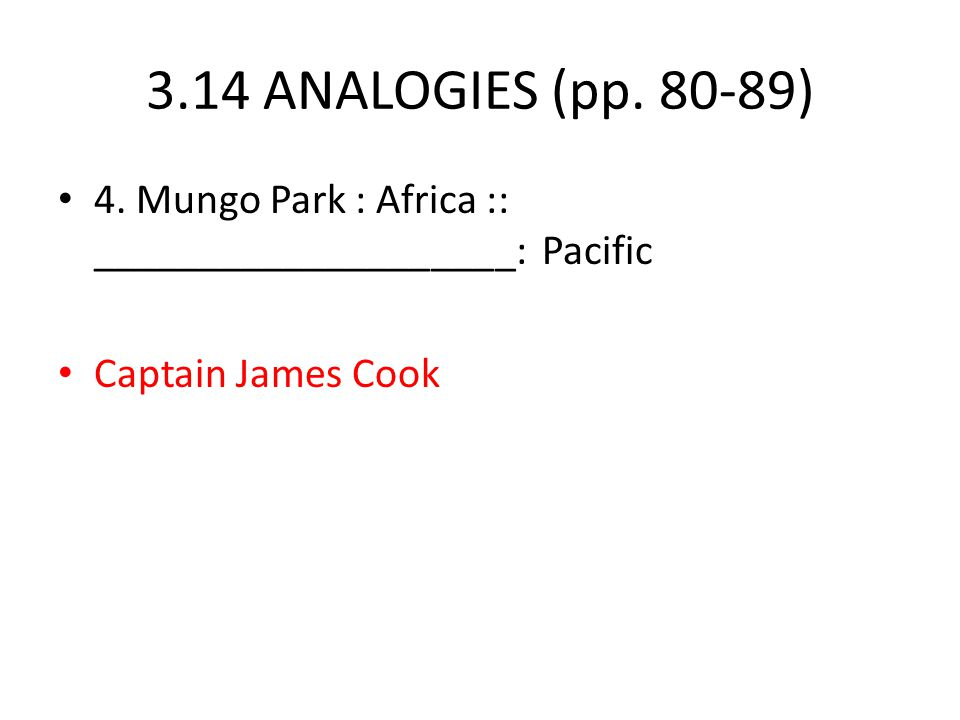3.14 ANALOGIES (pp. 80-89) 4. Mungo Park : Africa :: ____________________: Pacific Captain James Cook