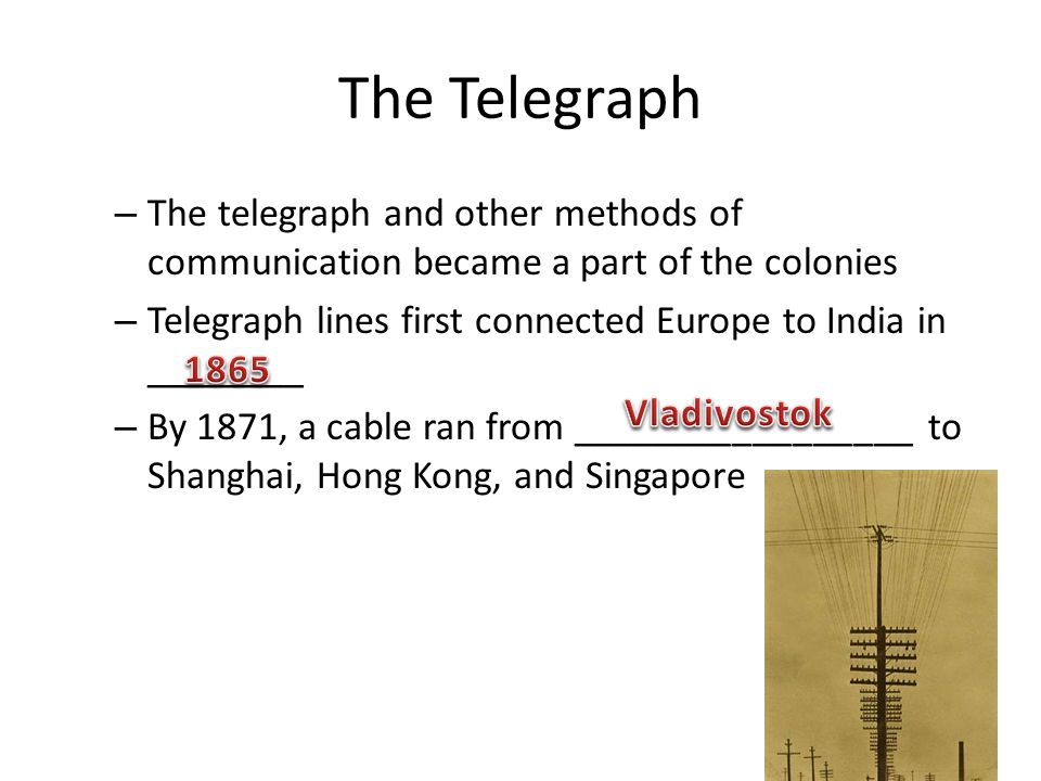 The Telegraph – The telegraph and other methods of communication became a part of the colonies – Telegraph lines first connected Europe to India in __