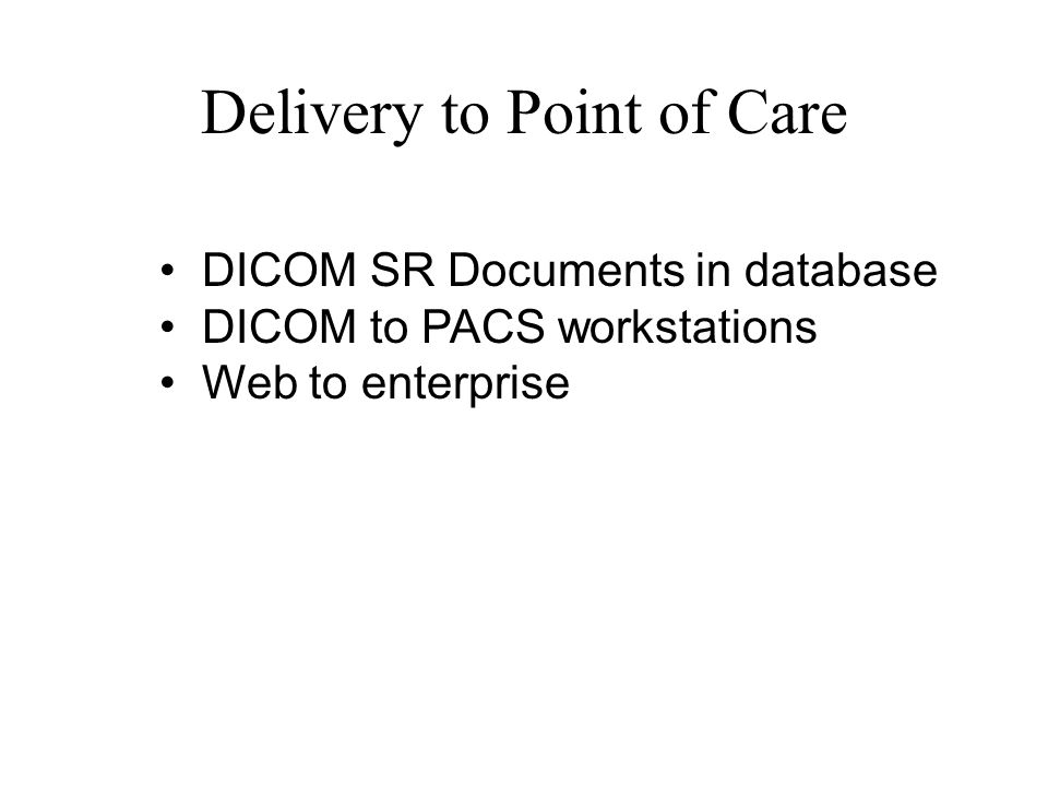 Delivery to Point of Care DICOM SR Documents in database DICOM to PACS workstations Web to enterprise