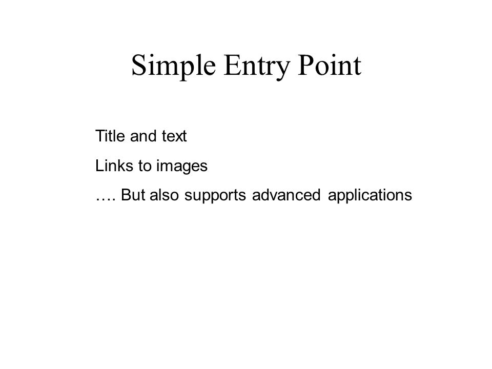 Simple Entry Point Title and text Links to images …. But also supports advanced applications