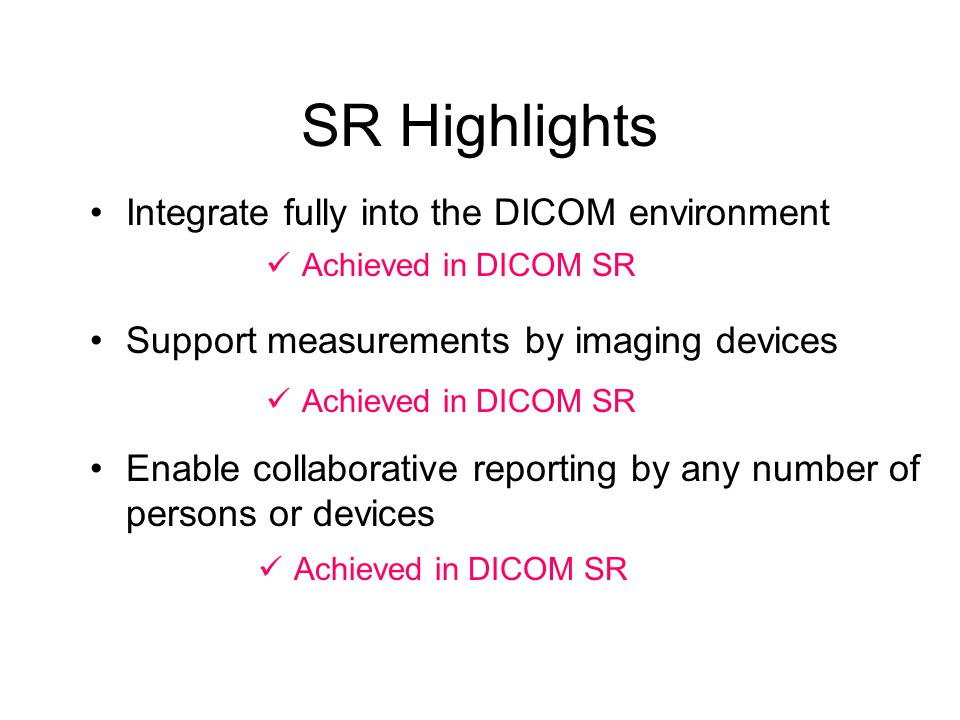 SR Highlights Support measurements by imaging devices Achieved in DICOM SR Integrate fully into the DICOM environment Achieved in DICOM SR Enable collaborative reporting by any number of persons or devices Achieved in DICOM SR
