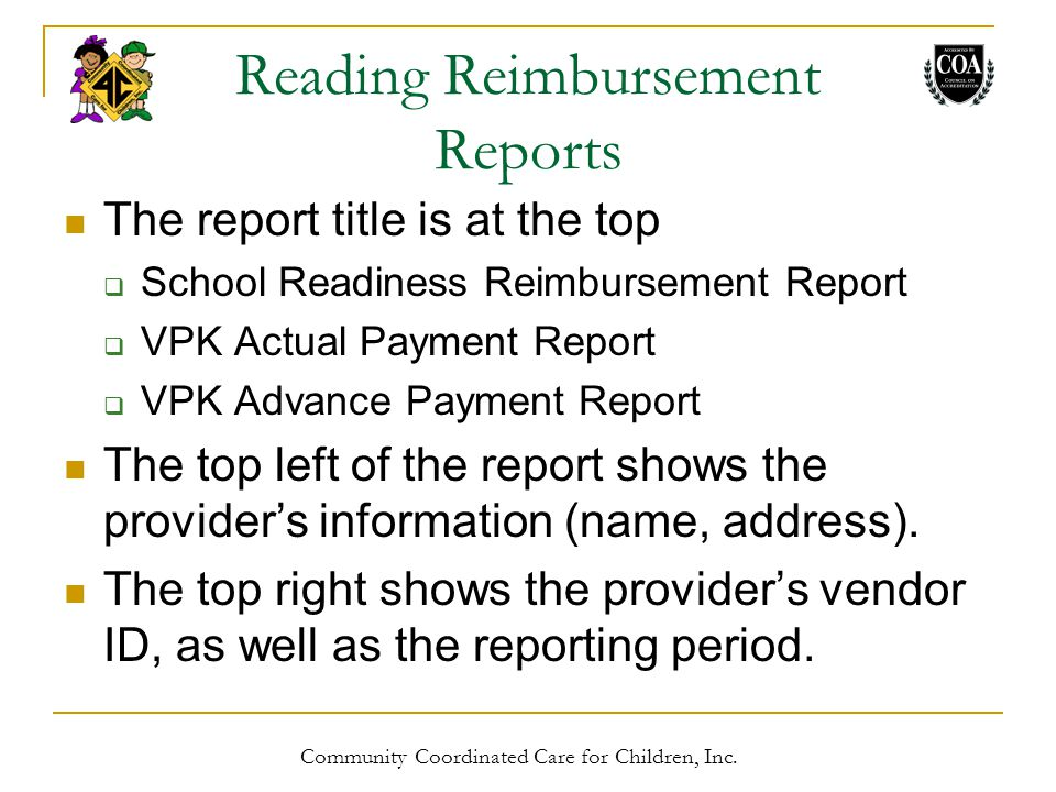 Reading Reimbursement Reports The report title is at the top  School Readiness Reimbursement Report  VPK Actual Payment Report  VPK Advance Payment Report The top left of the report shows the provider's information (name, address).