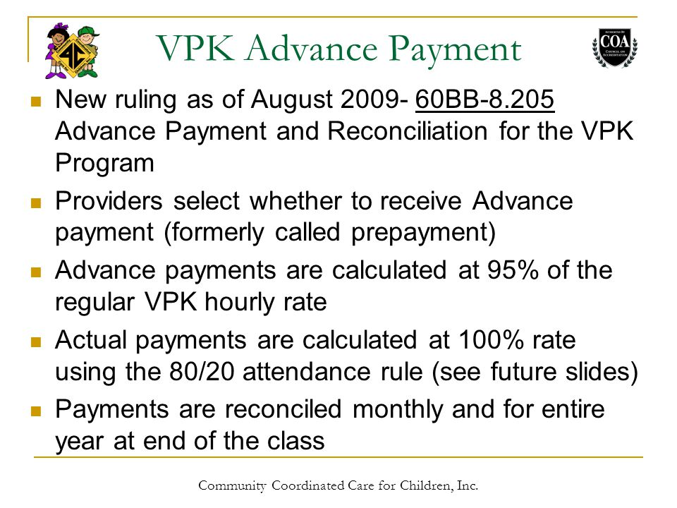 VPK Advance Payment New ruling as of August 2009- 60BB-8.205 Advance Payment and Reconciliation for the VPK Program Providers select whether to receive Advance payment (formerly called prepayment) Advance payments are calculated at 95% of the regular VPK hourly rate Actual payments are calculated at 100% rate using the 80/20 attendance rule (see future slides) Payments are reconciled monthly and for entire year at end of the class Community Coordinated Care for Children, Inc.