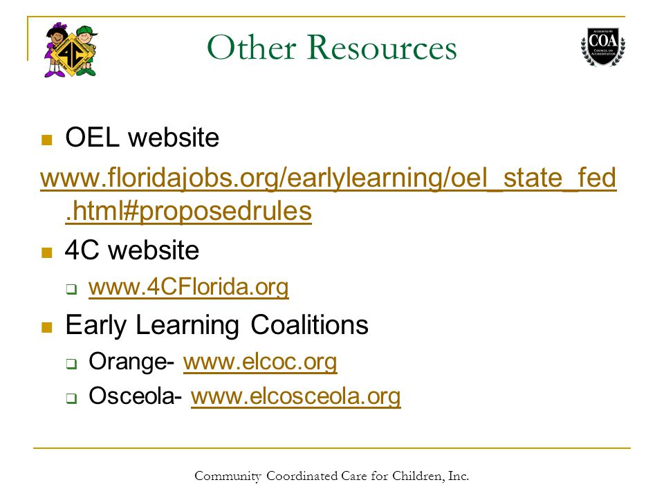 Other Resources OEL website www.floridajobs.org/earlylearning/oel_state_fed.html#proposedrules 4C website  www.4CFlorida.org www.4CFlorida.org Early Learning Coalitions  Orange- www.elcoc.orgwww.elcoc.org  Osceola- www.elcosceola.orgwww.elcosceola.org Community Coordinated Care for Children, Inc.