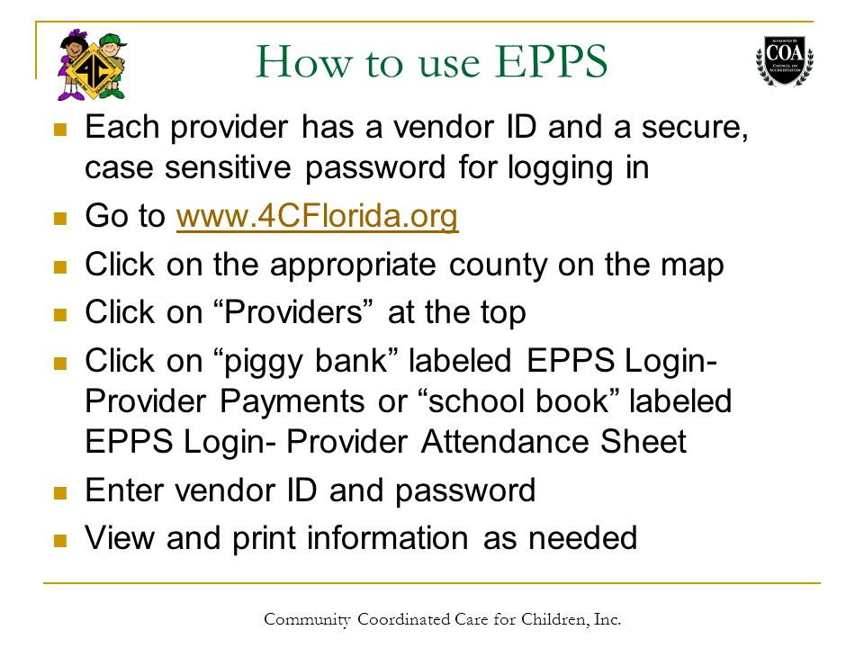 How to use EPPS Each provider has a vendor ID and a secure, case sensitive password for logging in Go to www.4CFlorida.orgwww.4CFlorida.org Click on the appropriate county on the map Click on Providers at the top Click on piggy bank labeled EPPS Login- Provider Payments or school book labeled EPPS Login- Provider Attendance Sheet Enter vendor ID and password View and print information as needed Community Coordinated Care for Children, Inc.