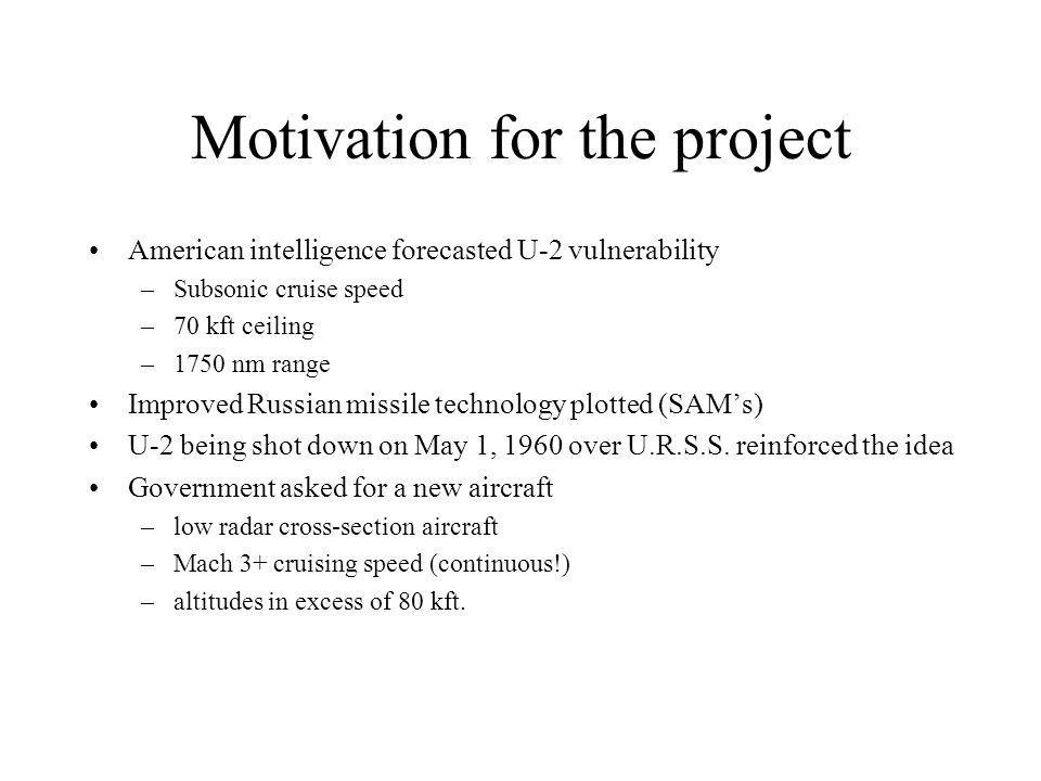 Motivation for the project American intelligence forecasted U-2 vulnerability –Subsonic cruise speed –70 kft ceiling –1750 nm range Improved Russian missile technology plotted (SAM's) U-2 being shot down on May 1, 1960 over U.R.S.S.