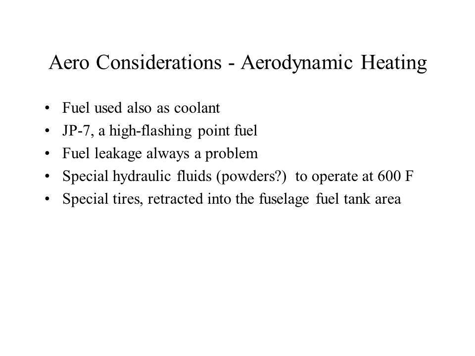 Aero Considerations - Aerodynamic Heating Fuel used also as coolant JP-7, a high-flashing point fuel Fuel leakage always a problem Special hydraulic fluids (powders ) to operate at 600 F Special tires, retracted into the fuselage fuel tank area