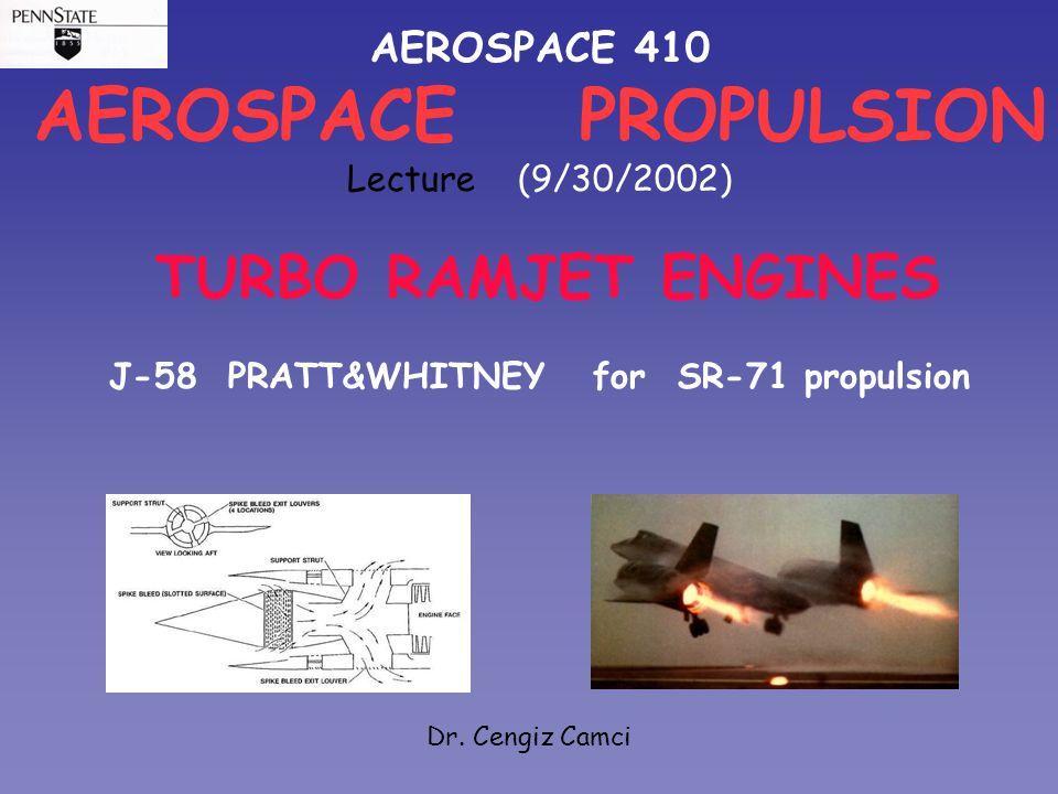 AEROSPACE 410 AEROSPACE PROPULSION Lecture (9/30/2002) TURBO RAMJET ENGINES J-58 PRATT&WHITNEY for SR-71 propulsion Dr. Cengiz Camci