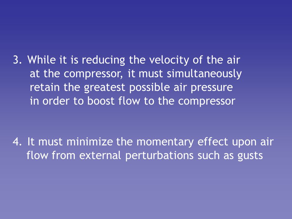 3.While it is reducing the velocity of the air at the compressor, it must simultaneously retain the greatest possible air pressure in order to boost f